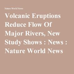 Volcanic Eruptions Reduce Flow Of Major Rivers, New Study Shows : News : Nature World News