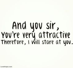 And you sir, you're very attractive. Therefore, I will stare at you.