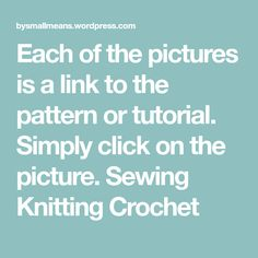 Each of the pictures is a link to the pattern or tutorial. Simply click on the picture. Sewing Knitting Crochet