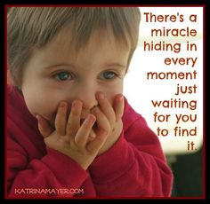 There's a miracle hiding in every moment just waiting for you to find it.