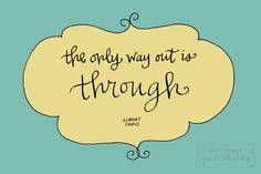 the only way out is through // Albert Camus
