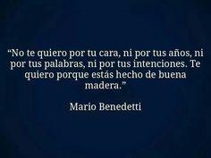 No te quiero por tu cara,ni por tus sueños, ni por tus palabras, ni por tus intenciones. Te quiero porque estás hecho de buena madera.Mario Benedetti.