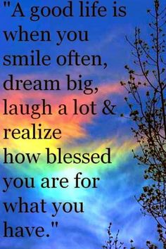 Positive Quotes For Life: A good life is when you smile often, dream big ~ but realize how blessed we are just with what we already have. A thought none of us think about enough.