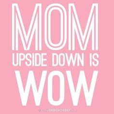 Mom upside down is wow! Yes, sometimes I even impress myself.....