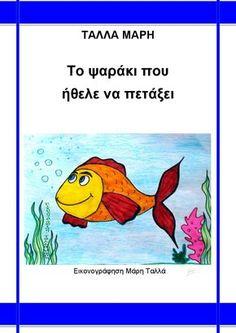ΤΑΛΛΑ ΜΑΡΗ - Το ψαράκι που ήθελε να πετάξει  Μέσα στα βάθη του ωκεανού, ζει ο Λίο, ένα ψαράκι αλλιώτικο, ένα ψαράκι πεισματάρικο που όλο κάνει του κεφαλιού του. Θέλει να πετάξει. Πετάνε όμως τα ψάρια; Θα τον βοηθήσει το πείσμα του να τα καταφέρει ή θα τον οδηγήσει σε μπελάδες; Ένα παραμύθι για τα παιδιά των πρώτων τάξεων του Δημοτικού, που μιλάει για το πείσμα και για την επιμονή. Θα ταξιδέψετε στον κόσμο της θάλασσας, θα γνωρίσετε τον Λίο και θα διασκεδάσετε με τις περιπέτειες του! Bible School Crafts, Greek Language, Preschool Education, Vacation Bible School, Summer Crafts, Cover Pages, Audio Books, Helpful Hints, Fairy Tales