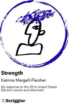Strength by Katrina Margell-Fleisher https://scriggler.com/detailPost/story/48985 My response to the 2016 United States Election results and aftermath.