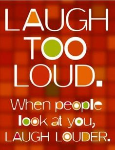 """Laugh too loud"" quote via Living Life at www.Facebook.com/KimmberlyFox.39"