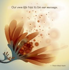 Our own life has to be our message  ― Thich Nhat Hanh