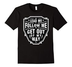 Lead Follow Me Get Out Of My Way Rock Roll band entrepreneur tee shirt badass clothing costume chistmas