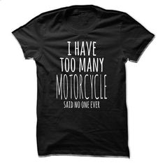 I Have Too Many Motorcycles - #tumblr tee #tshirt men. I WANT THIS => https://www.sunfrog.com/Funny/I-Have-Too-Many-Motorcycles.html?68278