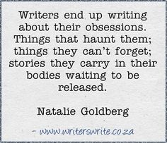 """""""Writers end up writing about their obsessions. Things that haunt them; things they can't forget; stories they carry in their bodies waiting to be released."""" - Natalie Goldberg. True. #quotes #writing"""