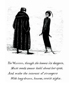 to black eyeliner, by Edward Gorey… The wanton though she knows its dangers must needs smear kohl about her eyes and wake the interest of strangers with long-drawn hoarse erotic sighs Edward Gorey, Edward Lear, Tim Burton, Illustrations, Illustration Art, Black Eyeliner, Our Lady, Macabre, Marchesa