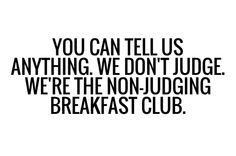 You can tell us everything. We don't judge. We're the non-judging breakfast club.   NJBC   Nate, Serena, Blair, Chuck   Gossip Girl.
