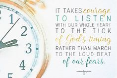 """It takes courage to listen with our whole heart ot the tick of God's timing...""  Ann Voskamp"