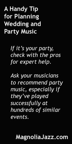 One of my favorite tips I use to help brides-to-be and event planners select music for their weddings, parties, and other celebrations. See dozens more at http://magnoliajazz.com/blog. Customize them to suit whatever YOU'RE planning.