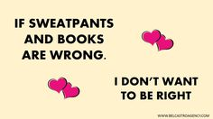 If sweatpants and books are wrong, I don't want to be right.  #bookhumor #amreading