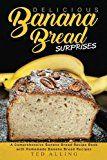 Delicious Banana Bread Surprises: A Comprehensive Banana Bread Recipe Book with Homemade Banana Bread Recipes