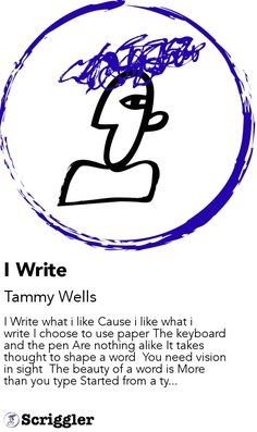 I Write by Tammy Wells https://scriggler.com/detailPost/story/49184 I Write what i like Cause i like what i write I choose to use paper The keyboard and the pen Are nothing alike It takes thought to shape a word  You need vision in sight  The beauty of a word is More than you type Started from a ty...