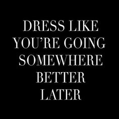 """""""Dress like you're going somewhere better later."""""""