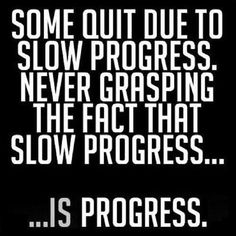 Sometimes I have to remind myself: that little bit of progress is still progress. Change is a process, it doesn't happen overnight