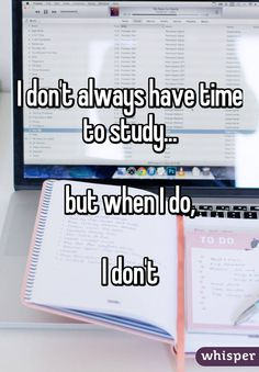 """I don't always have time to study...but when I do,I don't"""