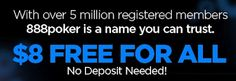 8 DOLLARS FREE TO ALL PLAYERS!    $5000 FREEROLL FOR CANADIANS IN 15 MINUTES - HURRY YOU STILL HAVE TIME!  To Celebrate Georges St. Pierre joining 888 poker there will be a $5000 freeroll tournament open to Canadians only starting in just under 60 minutes.  Click any ad on this page and register and you can enter the tournament for free AND your account will be credited with 8 DOLLARS instantly!  No deposit needed, no credit card required.