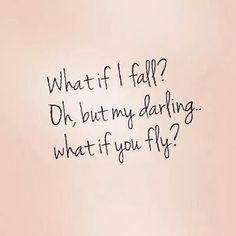 What if I fall? Oh, but my darling ... what if you fly?