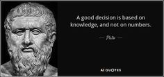 A good decision is based on knowledge, and not on numbers. - Plato