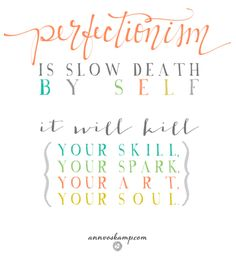 Mental Reset:  Perfectionism is slow death *by self.* It will kill your skill, your spark, your art, your soul.  #NoMorePerfectionism #DeathbyPerfectionism
