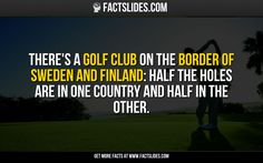 There's a Golf Club on the border of Sweden and Finland: half the holes are in one country and half in the other.