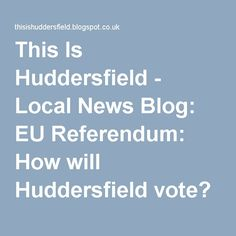 This Is Huddersfield - Local News Blog: EU Referendum: How will Huddersfield vote? Our bumper guide to the EU vote and what to do if you can't decide