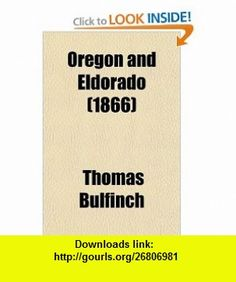 Oregon and Eldorado (9780217737470) Thomas Bulfinch , ISBN-10: 0217737471  , ISBN-13: 978-0217737470 ,  , tutorials , pdf , ebook , torrent , downloads , rapidshare , filesonic , hotfile , megaupload , fileserve