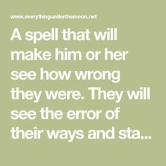 A spell that will make him or her see how wrong they were. They will see the error of their ways and start behaving differently towards you and your loved ones.
