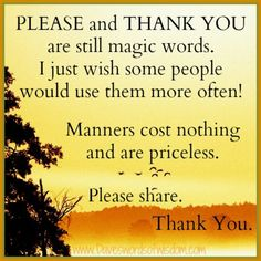 These words have meaning and are simple to say! Use manners to show appreciation....otherwise you just come across as rude and ungrateful....and who wants to be around that?