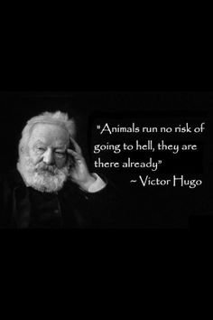 """It reminds me of another famous quote: """"We have enslaved the rest of the animal creation, and have treated our distant cousins in fur and feathers so badly that beyond doubt, if they were able to formulate a religion, they would depict the Devil in human form."""" -William Ralph Inge"""