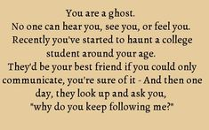 You are a ghost. No one can hear you, see you, or feel you. One day, your hauntee looks up and ask you why do you keep following me?