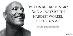 """Be humble. Be hungry and always be the hardest worker in the room."" — Dwayne 'The Rock' Johnson. More advice: http://fortune.com/2014/10/30/the-rocks-best-advice-for-success/ #FortuneAdvice #Advice #Quotes"
