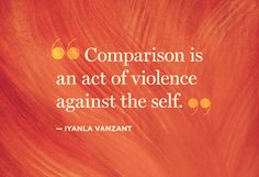"""""""Comparison is an act of violence against the self.""""  — Iyanla Vanzant"""