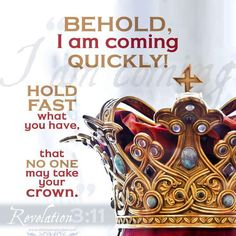 "I am coming soon. Hold on to what you have, so that no one will take away your crown. Revelation 3:11 By David McCasland Read: Revelation 3:7-13 The promise of Christ's return calls us to persevere in faith. When our circumstances are harsh and sorrows outnumber joys, Jesus shouts to us, ""Hold everything you've got! Help is on the way!"" And with that promise, we can hold on in faith and rejoice. -- excerpt from Our Daily Bread"