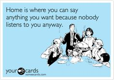 Home is where you can say anything you want because nobody listens to you anyway.    somecards