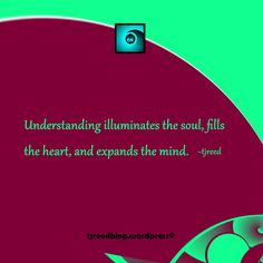 Another thought from Reed: understanding illuminates the soul, fills the heart, and expands the mind ~ tjreed