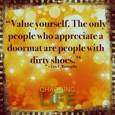 """Value yourself. The only people who appreciate a doormat are people with dirty shoes."" -- Leo F. Buscaglia"