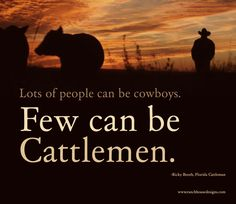Actually lots of people can dress like cowboys, few can be cattlemen even far less can be great cow hands!!!!
