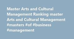 Master Arts and Cultural Management Ranking master Arts and Cultural Management #masters #of #business #management http://louisiana.nef2.com/master-arts-and-cultural-management-ranking-master-arts-and-cultural-management-masters-of-business-management/  # TOP 50 2017 EDUNIVERSAL BEST MASTERS RANKING Arts and Cultural Management Directeur de programme After more than twenty years of existence in an alternative form, the management of cultural enterprises and creative industries is now finally…