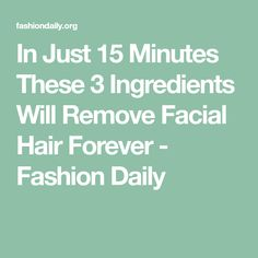 In Just 15 Minutes These 3 Ingredients Will Remove Facial Hair Forever - Fashion Daily
