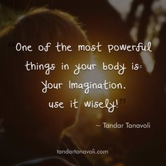 One of the most powerful things in your body is: Your imagination. Use it wisely.