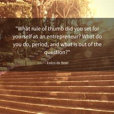 """""""What rule of thumb did you set for yourself as an entrepreneur? What do you do, period, and what is out of the question?"""""""