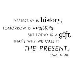HIER était une histoire, DEMAIN est un mystère mais aujourd'hui est un cadeau. C'est ce que nous appelons le PRÉSENT