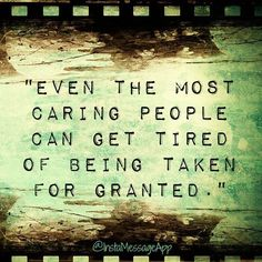 Even the most caring people can get tired of being taken for granted.