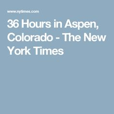 36 Hours in Aspen, Colorado - The New York Times